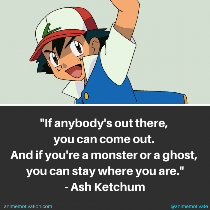 If anybody's out there, you can come out. And if you're a monster or a ghost, you can stay where you are! - Ash Ketchum