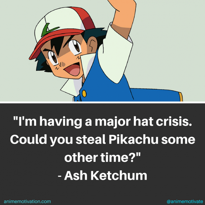 I'm having a major hat crisis. Could you steal Pikachu some other time? - Ash Ketchum
