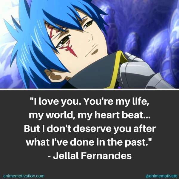I love you... You're my life, my world, my heart beat... But I don't deserve you after what I've done in the past. - Jellal Fernandes