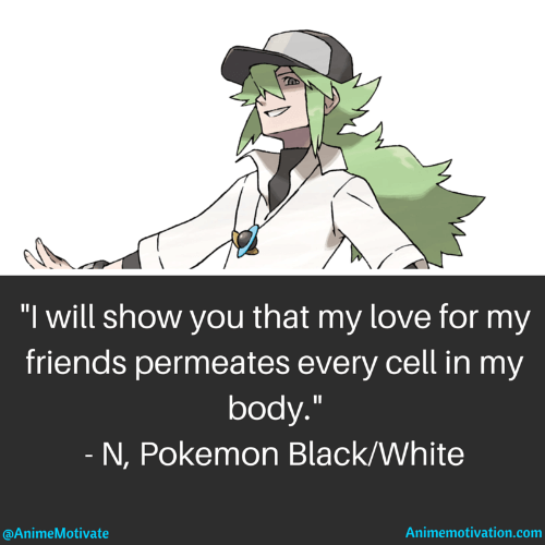 """I will show you that my love for my friends permeates every cell in my body."" - N, Pokemon Black/White"