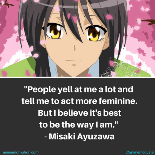 People yell at me a lot and tell me to act more feminine. But I believe it's best to be the way I am. - Misaki Ayuzawa