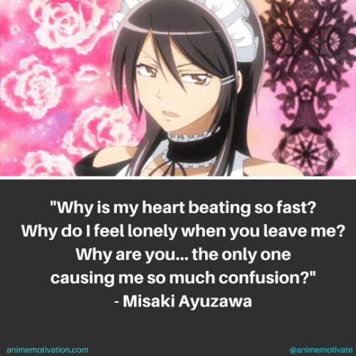 Why is my heart beating so fast? Why do I feel lonely when you leave me? Why are you... the only one causing me so much confusion? - Misaki Ayuzawa