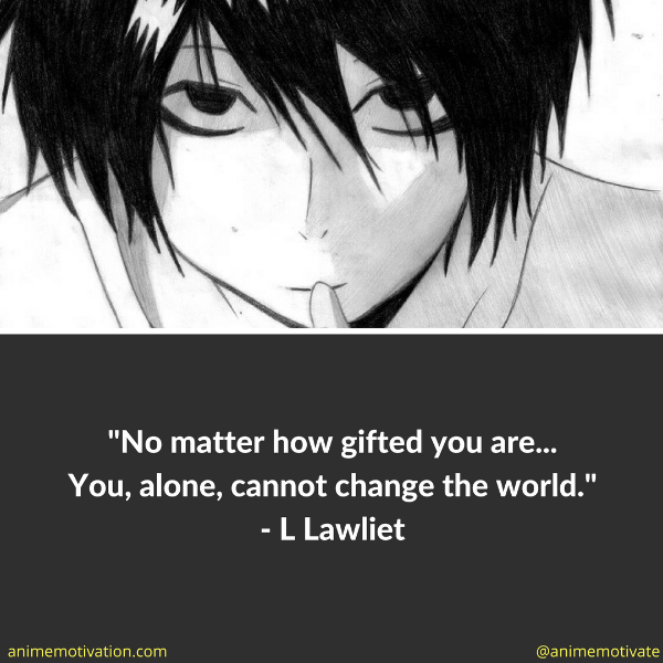 No matter how gifted you are... You, alone, cannot change the world.