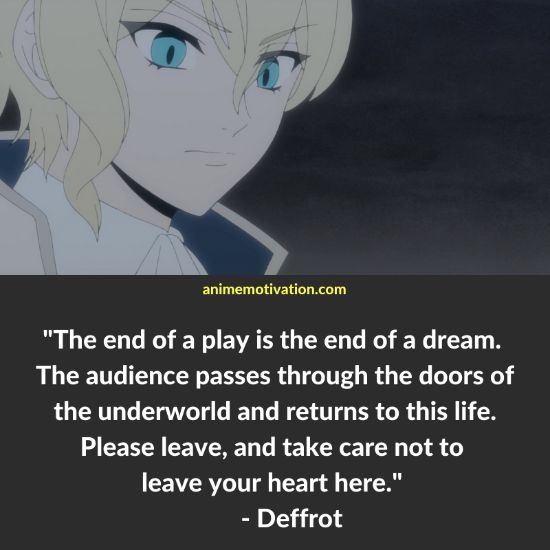 The end of a play is the end of a dream. The audience passes through the doors of the underworld and returns to this life. Please leave, and take care not to leave your heart here. - Deffrot