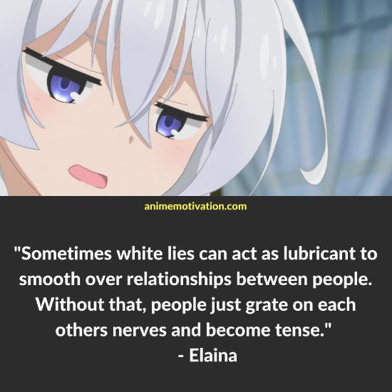 Sometimes white lies can act as lubricant to smooth over relationships between people. Without that, people just grate on each others nerves and become tense. - Elaina