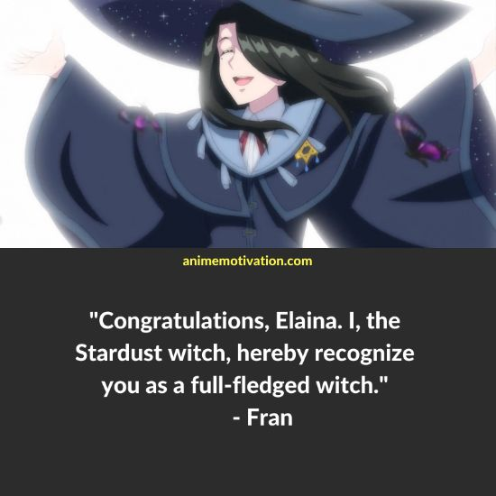 Congratulations, Elaina. I, the Stardust witch, hereby recognize you as a full-fledged witch. - Fran