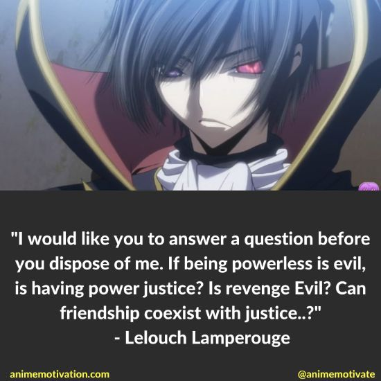 I would like you to answer a question before you dispose of me. If being powerless is evil, is having power justice? Is revenge Evil? Can friendship coexist with justice..?