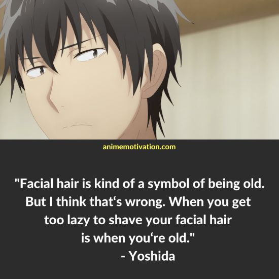 Facial hair is kind of a symbol of being old. But I think that's wrong. When you get too lazy to shave your facial hair is when you're old. - Yoshida