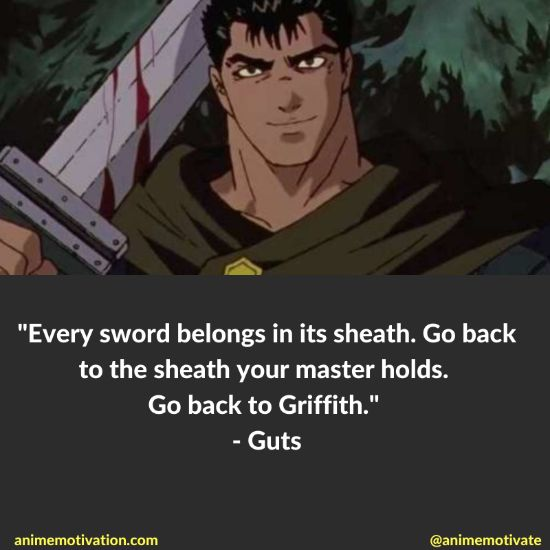 Every sword belongs in its sheath. Go back to the sheath your master holds. Go back to Griffith.
